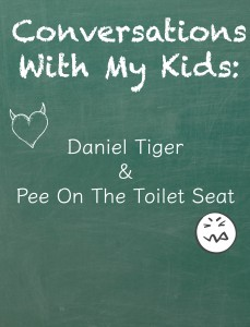 Conversations With My Kids: Daniel Tiger And Pee On The Seat
